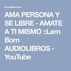 AMA PERSONA Y SE LIBRE - AMATE A TI MISMO ::Lern Born AUDIOLIBROS - YouTube