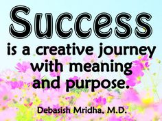 Success is a creative journey with meaning and purpose.  Debasish Mridha, M.D.