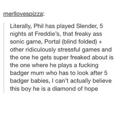 Literally, for the most part or at least what I tend to notice is Phil usually doesn't or try's not to swear at least in videos. Yet when playing Shelter he is extremely tense and curses throughout all of the videos. It's ridiculously cute.