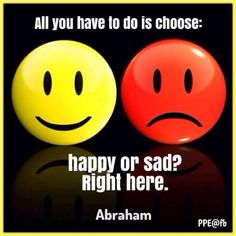 #Abraham-Hicks: ALL you have to DO is CHOOSE: HAPPY or SAD? Right here.