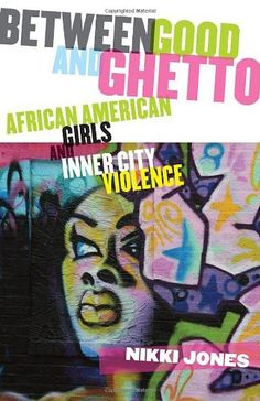 Between Good and Ghetto: African American Girls and Inner-City Violence (Series in Childhood Studies) by Nikki Jones