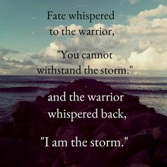 """Fate whispers to the warrior, """"You cannot withstand the storm. And the warrior whispers back, """"I am the storm"""""""