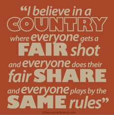 I believe in a country where everyone gets a fair shot, and everyone does their fair share, and everyone plays by the same rules. Design by Democrat Brand #barackobama #obama2012 #cafepress