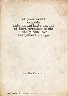 """Let your heart crumble into an infinite amount of tiny, precious seeds. Then plant love everywhere you go."" - Anita Krizzan"
