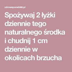 Spożywaj 2 łyżki dziennie tego środka i chudnij 1 cm dziennie Diy Beauty, Health And Beauty, Diy And Crafts, Health Fitness, Food And Drink, Herbs, Weight Loss, How To Plan, Healthy