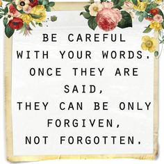 Think twice when you talk. Be careful with your words.