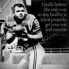 """""""I really believe the only way to stay healthy is to eat properly, get your rest, and exercise."""" - Mike Ditka"""