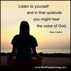 """""""Listen to yourself and in that quietude you might hear the voice of god"""""""