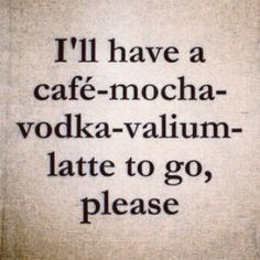 i'll have a cafe-mocha-vodka-Valium-latte to go, please. ;)