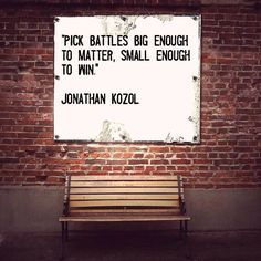 """Pick battles big enough to matter, small enough to win."" Jonathan Kozol #qotd #qod"