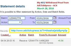 AdClickXpress (ACX) is the best ONLINE OPPORTUNITY for you. I WORK FROM HOME less than 10 minutes. Here is my WITHDRAWAL PROOF from AdClickXpress. I GET PAID DAILY and I can WITHDRAW DAILY and here is PROOF of my latest withdrawal. ONLINE INCOME is possible with ACX, who is definitely paying! THIS IS NOT A SCAM and I love MAKING MONEY ONLINE with AD CLICK XPRESS. Join for FREE and get 10$ + 5$ Ad and Media value packs from ACX.  My #152 Withdrawal Proof from AdClickXpress March 28, 2016