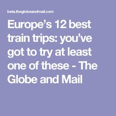 Europe's 12 best train trips: you've got to try at least one of these - The Globe and Mail