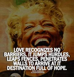 Love recognizes no barriers. It jumps hurdles, leaps fences, penetrates walls to arrive at its destination full of hope. ~ Maya Angelou