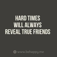 HARD TIMES  WILL ALWAYS  REVEAL TRUE FRIENDS.  This is the truth. I know who my true friends are.