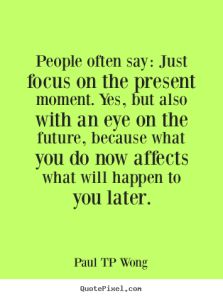 """""""People often say: Just focus on the present. Yes, but also with an eye on the future, because what you do now affects what will happen to you later."""" – Dr Paul TP Wong"""