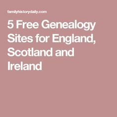 5 Free Genealogy Sites for England, Scotland and Ireland Researching ancestors from England, Scotland, Wales or Ireland? Here's a list of free genealogy sites for the UK and Ireland where you can find everything