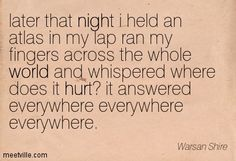 later that night i held an atlas in my lap ran my fingers across the whole world and whispered where does it hurt