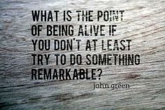 """What is the point of being alive if you don't at least try to do something remarkable?"" John Green"