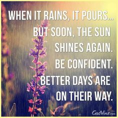 When it rains, it pours..but soon, the sun shines again. Be confident. Better days are on their way.