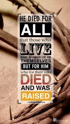 2 Corintios 5:15  y por todos murió, para que los que viven, ya no vivan para sí, sino para aquel que murió y resucitó por ellos. ♔