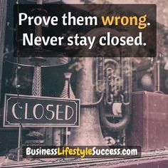 Prove the wrong. Never stay closed.