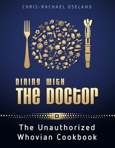 Dining With The Doctor: The Unauthorized Whovian Cookbook by Chris-Rachael Oseland,