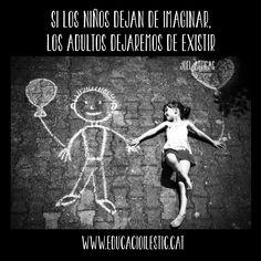 """""""Si los niños dejan de imaginar, los adultos dejaremos de existir."""" - Joel Artigas"""