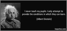 I never teach my pupils. I only attempt to provide the conditions in which they can learn.  - Albert Einstein