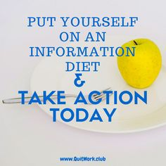 https://quitwork.club/motivation/information-diet-take-action/  It isn't that difficult to pig out on information these days. In fact, it's almost criminally easy. Everywhere you look there is some new distraction, usually in the form of a quick tweet, a short article or a YouTube clip that you just can't miss out on. Before you know it you're sliding down th...  #Mindset, #Motivation, #Time, #Tips