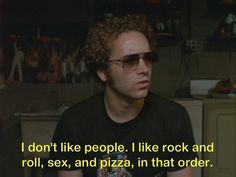i dont like people i like rock and roll, sex, and pizza