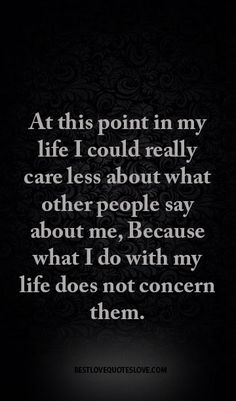 At this point in my life I could really care less about what other people say about me, Because what I do with my life does not concern them.