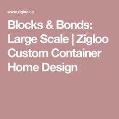 Blocks & Bonds: Large Scale | Zigloo Custom Container Home Design