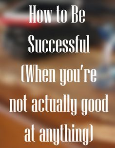 How to Be Successful When You're Not that Good at Stuff: A guide to success and finding joy when you're not actually talented, skilled, smart, or that good at much of anything in general.