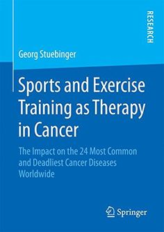 Sports and Exercise Training as Therapy in Cancer: The Impact on the 24 Most Common and Deadliest Cancer Diseases Worldwide: 9783658095048: Medicine & Health Science Books @ Amazon.com