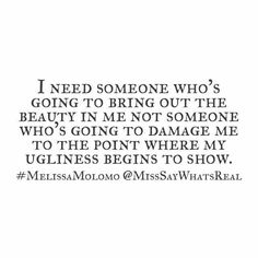I need someone who's going to bring it the beauty in me not someone who's going to damage me..