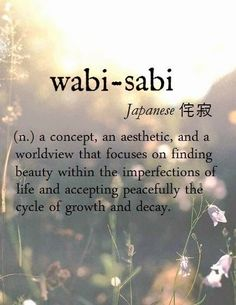wabi-sabi [Japanese 侘寂] ~ (n.) a concept, an aesthetic, and a worldview that focuses on finding beauty within the imperfections of life and accepting peacefully the cycle of growth and decay.