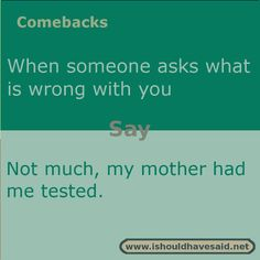 Funny answers when someone asks what is wrong with you. Check out our great comebacks. www.ishouldhavesaid.net.