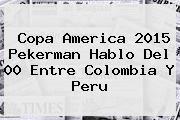 http://tecnoautos.com/wp-content/uploads/imagenes/tendencias/thumbs/copa-america-2015-pekerman-hablo-del-00-entre-colombia-y-peru.jpg Copa America 2015. Copa America 2015 Pekerman hablo del 00 entre Colombia y Peru, Enlaces, Imágenes, Videos y Tweets - http://tecnoautos.com/actualidad/copa-america-2015-copa-america-2015-pekerman-hablo-del-00-entre-colombia-y-peru/