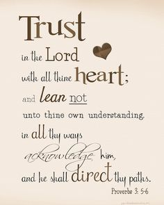 Trust in the Lord with all your heart; and lean not on your own understanding, in all thy ways acknowledge Him, and He shall direct your paths.   Proverbs 3:5-6