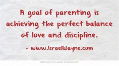 A goal of parenting is achieving the perfect balance of love and discipline.