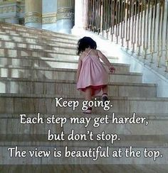 Keep going. Each step may get harder, but do not stop. The view is beautiful at the top.