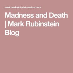 Madness and Death | Mark Rubinstein Blog