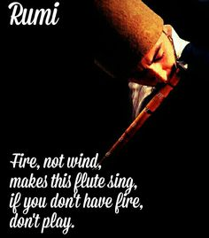 Fire not wind makes this flute sing. If you dont have fire, don´t play.  - Rumi #wisdom