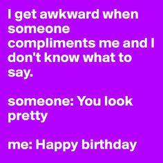 I get awkward when someone compliments me and I don't know what to say.  someone: You look pretty  me: Happy birthday