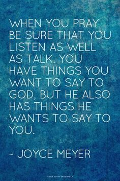 When you pray, be sure that you listen as well as talk. You have things you want to say to God, but He also has things he wants to say to you. – Joyce Meyer