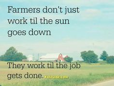 Farming isn't just a 9-5 job. It starts before the sun comes up and ends when the work is done, wouldn't change this life for anything