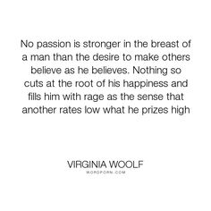 "Virginia Woolf - ""No passion is stronger in the breast of a man than the desire to make others believe..."". philosophy, human-nature"
