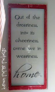 "Great quote for home: ""Out of the dreariness, into its cheeriness, come we in weariness, home""."