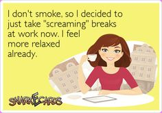 """I don't smoke, so I decided to just take """"screaming"""" breaks at work now. I feel more relaxed already. 