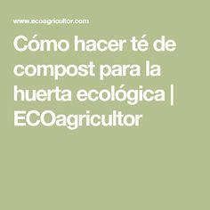 Cómo hacer té de compost para la huerta ecológica | ECOagricultor